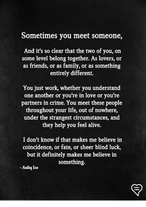 Alive, Crime, and Definitely: Sometimes you meet someone,  And it's so clear that the two of you, on  some level belong together. As lovers, or  as friends, or as family, or as something  entirely different.  You just work, whether you understand  one another or you're in love or you're  partners in crime. You meet these people  throughout your life, out of nowhere,  under the strangest circumstances, and  they help you feel alive.  I don't know if that makes me believe in  coincidence, or fate, or sheer blind luck,  but it definitely makes me believe in  something.  -Auliq Ice