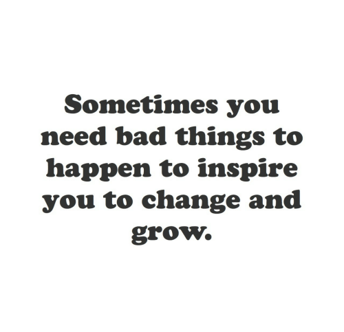 inspire: Sometimes you  need bad things to  happen to inspire  you to change and  grow.