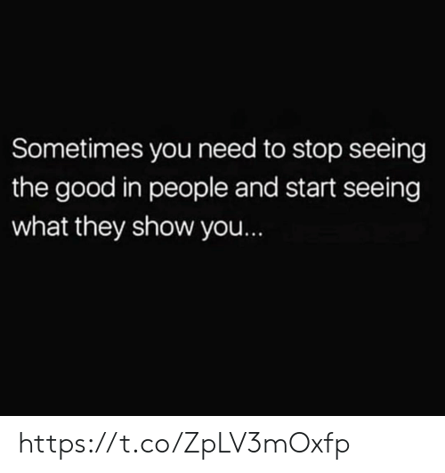 Memes, Good, and 🤖: Sometimes you need to stop seeing  the good in people and start seeing  what they show you... https://t.co/ZpLV3mOxfp