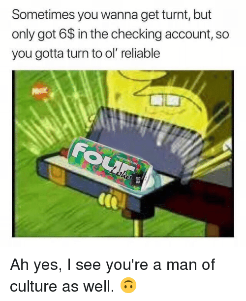 checking account: Sometimes you wanna get turnt, but  only got 6$ in the checking account, so  you gotta turn to ol reliable Ah yes, I see you're a man of culture as well. 🙃