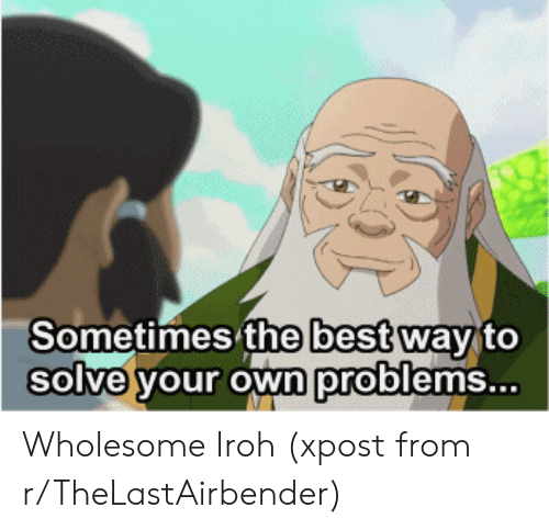Best, Wholesome, and Own: Sometimes'the beSt wav to  Solve your own problems... Wholesome Iroh (xpost from r/TheLastAirbender)