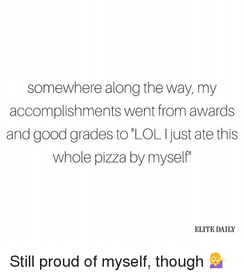Good Grade: somewhere along the way, my  accomplishments went from awards  and good grades to LOLI just ate this  whole pizza by myself  ELITE DAILY Still proud of myself, though 💁