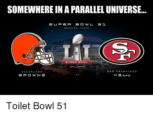 Nfl, Super Bowl, and Super: SOMEWHERE IN A PARALLEL UNIVERSE...  S U P E R  HOUSTON  TEXAS  Stadiu  SUPER BOWL  GNFL MEMEs  SAN FRANCIS co  CLEVELAND  49 ERS  B R O W N S Toilet Bowl 51