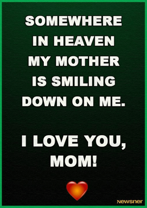 Heaven, Love, and Memes: SOMEWHERE  IN HEAVEN  MY MOTHER  Is SMILING  DOWN ON ME.  LOVE YOU,  MOM!  Newsner