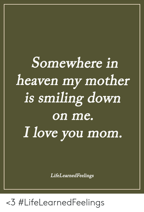 i love you mom: Somewhere in  heaven my mother  is smiling dowrn  on me.  I love you mom  LifeLearnedFeelings <3 #LifeLearnedFeelings