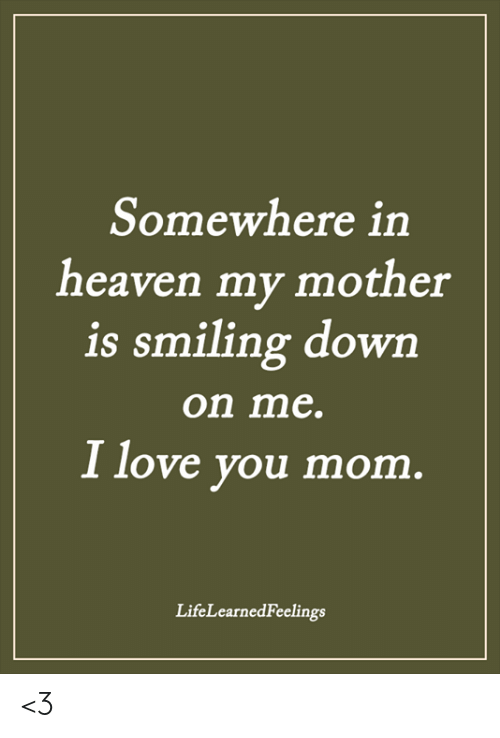 i love you mom: Somewhere in  heaven my mother  is smiling dowrn  on me.  I love you mom  LifeLearnedFeelings <3