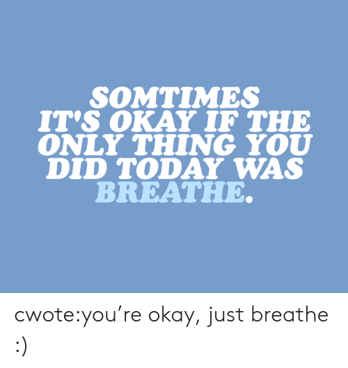 Tumblr, Blog, and Okay: SOMTIMES  IT's OKAY IF THE  ONLY THING YOU  DID TODAY WAS  BREATHE. cwote:you're okay, just breathe :)
