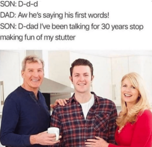 d&d: SON: D-d-d  DAD: Aw he's saying his first words!  SON: D-dad I've been talking for 30 years stop  making fun of my stutter