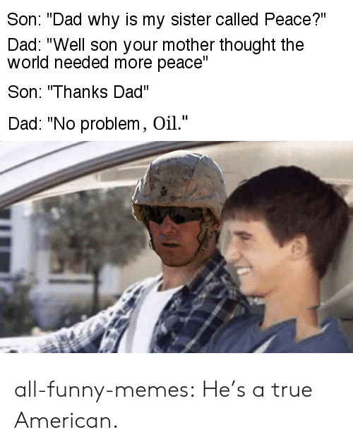 """Funny Memes Tumblr: Son: """"Dad why is my sister called Peace?""""  Dad: """"Well son your mother thought the  world needed more peace""""  Son: """"Thanks Dad""""  Dad: """"No problem, Oil."""" all-funny-memes:  He's a true American."""
