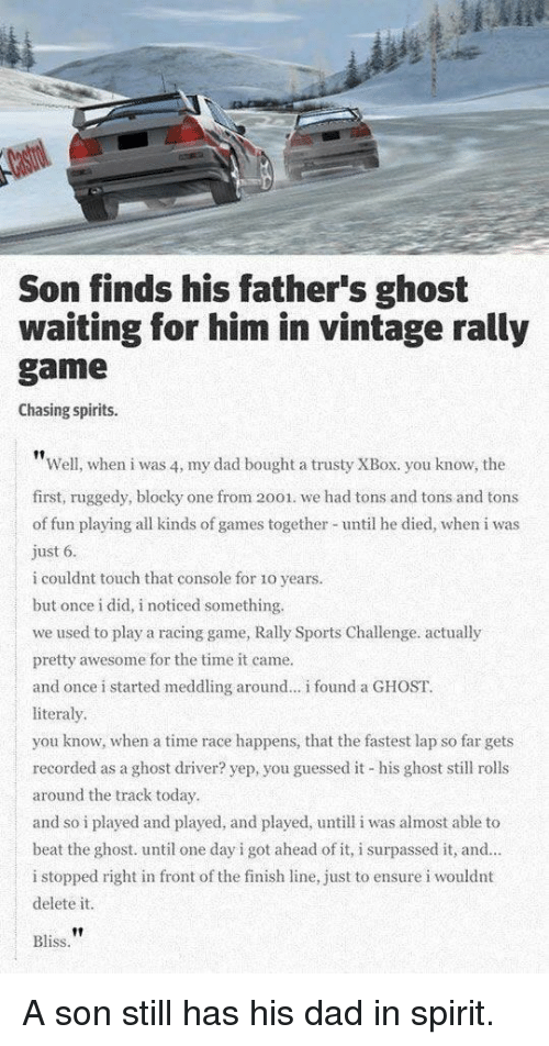 Finish Line: Son finds his father's ghost  waiting for him in vintage rally  game  Chasing spirits.  Well, when i was 4, my dad bought a trusty XBox. you know, the  first, ruggedy, blocky one from 2001. we had tons and tons and tons  of fun playing all kinds of games together until he died, when i was  ust 6  i couldnt touch that console for 1o years.  but once i did, i noticed something.  we used to play a racing game, Rally Sports Challenge. actually  pretty awesome for the time it came.  and once i started meddling around.. i found a GHOST.  literaly  you know, when a time race happens, that the fastest lap so far gets  recorded as a ghost driver? yep, you guessed it his ghost sll rolls  around the track today  and so i played and played, and played, untill i was almost able to  beat the ghost. until one day i got ahead of it, i surpassed it, and  i stopped right in front of the finish line, just to ensure i wouldnt  delete it.  |  Bliss A son still has his dad in spirit.