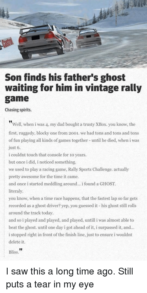 Finish Line: Son finds his father's ghost  waiting for him in vintage rally  game  Chasing spirits.  Well, when i was 4, my dad bought a trusty XBox. you know, the  first, ruggedy, blocky one from 2001. we had tons and tons and tons  of fun playing all kinds of games together until he died, when i was  ust 6  i couldnt touch that console for 1o years.  but once i did, i noticed something.  we used to play a racing game, Rally Sports Challenge. actually  pretty awesome for the time it came.  and once i started meddling around... i found a GHOST.  literaly  you know, when a time race happens, that the fastest lap so far gets  recorded as a ghost driver? yep, you guessed it his ghost sll rolls  around the track today  and so i played and played, and played, untill i was almost able to  beat the ghost. until one day i got ahead of it, i surpassed it, and.  i stopped right in front of the finish line, just to ensure i wouldnt  delete it  Bliss I saw this a long time ago. Still puts a tear in my eye