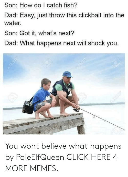 Click, Dad, and Dank: Son: How do I catch fish?  Dad: Easy, just throw this clickbait into the  water.  Son: Got it, what's next?  Dad: What happens next will shock you.  आ  123RF You wont believe what happens by PaleElfQueen CLICK HERE 4 MORE MEMES.