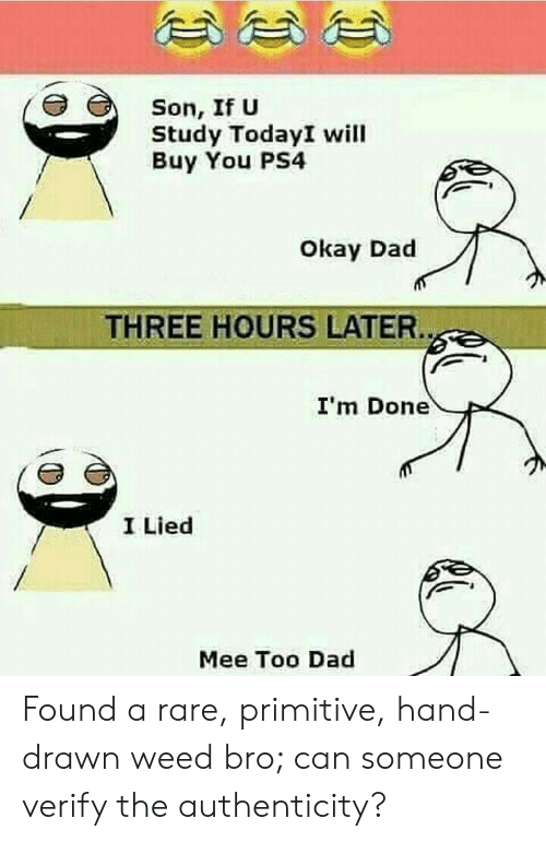 Dad, Ps4, and Weed: Son, If U  Study TodayI will  Buy You PS4  Okay Dad  THREE HOURS LATER.  I'm Done  I Lied  Mee Too Dad Found a rare, primitive, hand-drawn weed bro; can someone verify the authenticity?