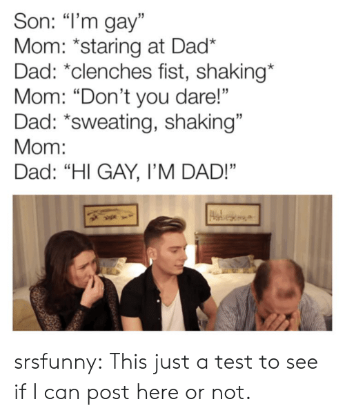 """Dad, Tumblr, and Blog: Son: """"I'm gay""""  Mom: *staring at Dad*  Dad: *clenches fist, shaking*  Mom: """"Don't you dare!""""  Dad: *sweating, shaking""""  Mom:  Dad: """"HI GAY, I'M DAD!"""" srsfunny:  This just a test to see if I can post here or not."""