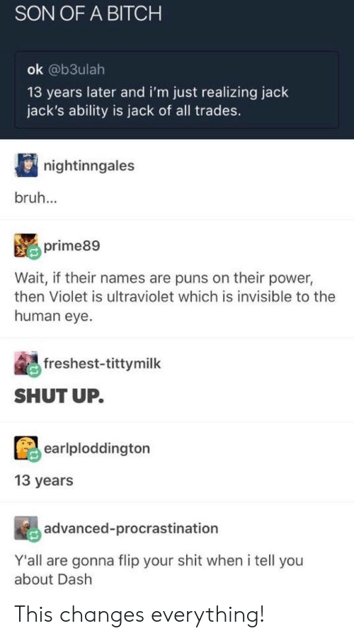 Bitch, Bruh, and Puns: SON OF A BITCH  ok @b3ulah  13 years later and i'm just realizing jack  jack's ability is jack of all trades.  nightinngales  bruh  prime89  Wait, if their names are puns on their power,  then Violet is ultraviolet which is invisible to the  human eve  freshest-tittymilk  SHUT UP  earlploddington  13 years  advanced-procrastination  Y'all are gonna flip your shit when i tell you  about Dash This changes everything!