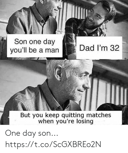 Matches: Son one day  you'll be a man  Dad I'm 32  But you keep quitting matches  when you're losing One day son... https://t.co/ScGXBREo2N