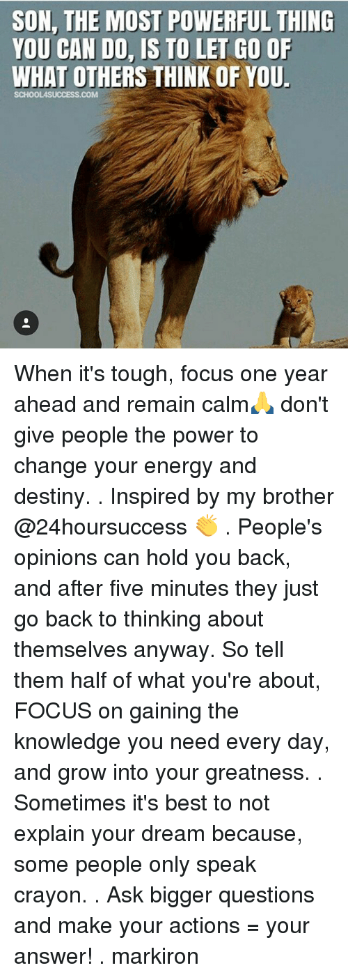 Destiny, Energy, and Memes: SON, THE MOST POWERFUL THING  YOU CAN DO, IS TO LET GO OF  WHAT OTHERS THINK OF YOU.  SCHOOLASUCCESS.COM When it's tough, focus one year ahead and remain calm🙏 don't give people the power to change your energy and destiny. . Inspired by my brother @24hoursuccess 👏 . People's opinions can hold you back, and after five minutes they just go back to thinking about themselves anyway. So tell them half of what you're about, FOCUS on gaining the knowledge you need every day, and grow into your greatness. . Sometimes it's best to not explain your dream because, some people only speak crayon. . Ask bigger questions and make your actions = your answer! . markiron