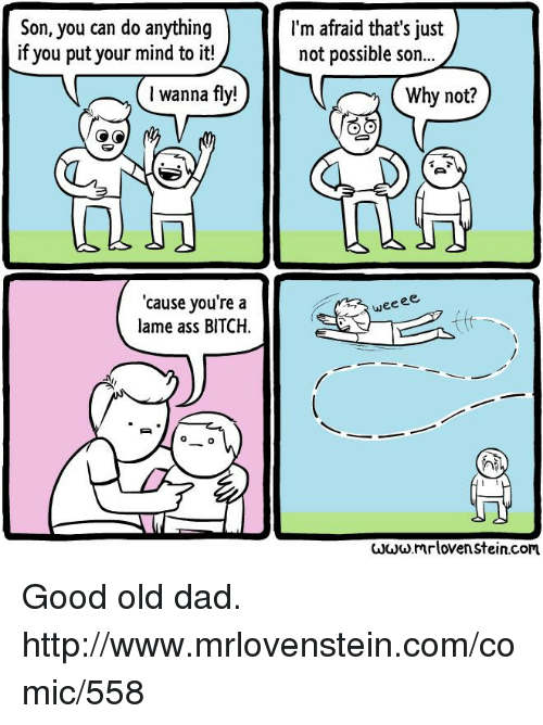 Lovenstein: Son, you can do anything  if you put your mind to it!  wanna fly!  cause you're a  lame ass BITCH  I'm afraid that's just  not possible son...  Why not?  weeee,  hi  www.mr lovenstein.com Good old dad.  http://www.mrlovenstein.com/comic/558