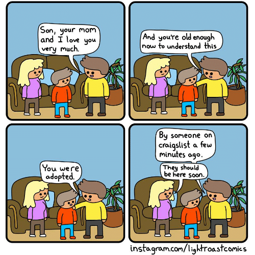 Craigslist, Instagram, and Love: Son, your mom  and I love you  (And you're old enough  now to understand this  very much.  By  someone on  craigslist a few  minutes ago  They should  be here soon.  You were  adopted.  instagram.com/lightroastcomics