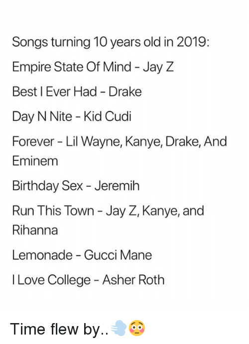 roth: Songs turning 10 years old in 2019:  Empire State Of Mind - Jay Z  Best I Ever Had Drake  Day N Nite - Kid Cudi  Forever Lil Wayne, Kanye, Drake, And  Eminem  Birthday Sex - Jeremih  Run This Town - Jay Z, Kanye, and  Rihanna  Lemonade - Gucci Mane  I Love College - Asher Roth Time flew by..💨😳