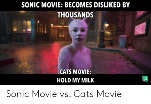 Hold My: SONIC MOVIE: BECOMES DISLIKED BY  THOUSANDS  CATS MOVIE:  HOLD MY MILK Sonic Movie vs. Cats Movie