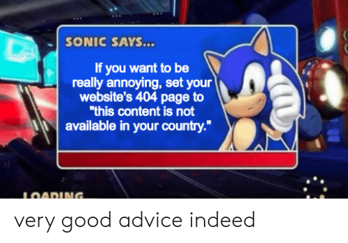 "Advice, Good, and Indeed: SONIC SAYS...  If you want to be  really annoying, set your  website's 404 page to  ""this content is not  available in your country.""  LOADING. very good advice indeed"