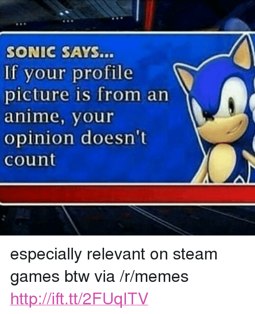 """Anime, Memes, and Steam: SONIC SAYS...  If your profile  picture is from an  anime, your  opinion doesn't  count <p>especially relevant on steam games btw via /r/memes <a href=""""http://ift.tt/2FUqITV"""">http://ift.tt/2FUqITV</a></p>"""