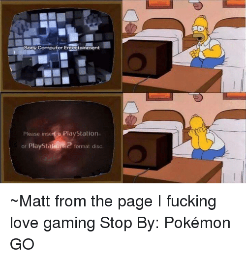 love game: Sony Computer Entertainment  Please inse  a PlayStation  or PlayStal  Q format disc ~Matt from the page I fucking love gaming Stop By: Pokémon GO