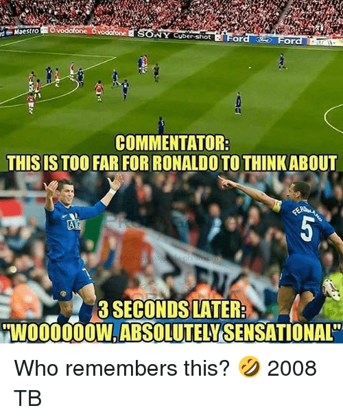 Commentator: SONY Cyber-shiot Ford  d  Maestro  For  COMMENTATOR  THIS IS TOO FAR FOR RONALDO TO THINKABOUT  0  3 SECONDS LATER  WO00OW,ABSOLUTELY SENSATIONAL Who remembers this? 🤣 2008 TB