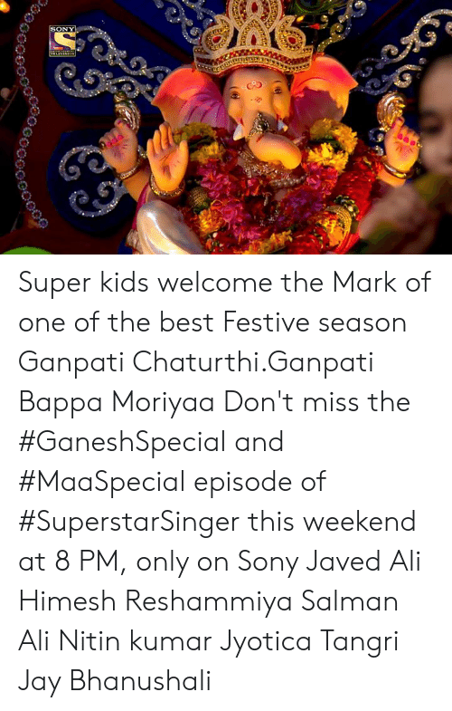 Sony: SONY  E  TELEVINION Super kids welcome the Mark of one of the best Festive season Ganpati Chaturthi.Ganpati Bappa Moriyaa Don't miss the #GaneshSpecial and #MaaSpecial episode of #SuperstarSinger this weekend at 8 PM, only on Sony Javed Ali Himesh Reshammiya Salman Ali  Nitin kumar Jyotica Tangri Jay Bhanushali