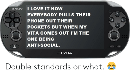 Anti Social: SONY I LOVE IT HOW  EVERYBODY PULLS THEIR  PHONE OUT THEIR  POCKETS BUT WHEN MY  VITA COMES OUT I'M THE  ONE BEING  ANTI-SoCIAL.  SELECT START  PRVITA Double standards or what. 😂