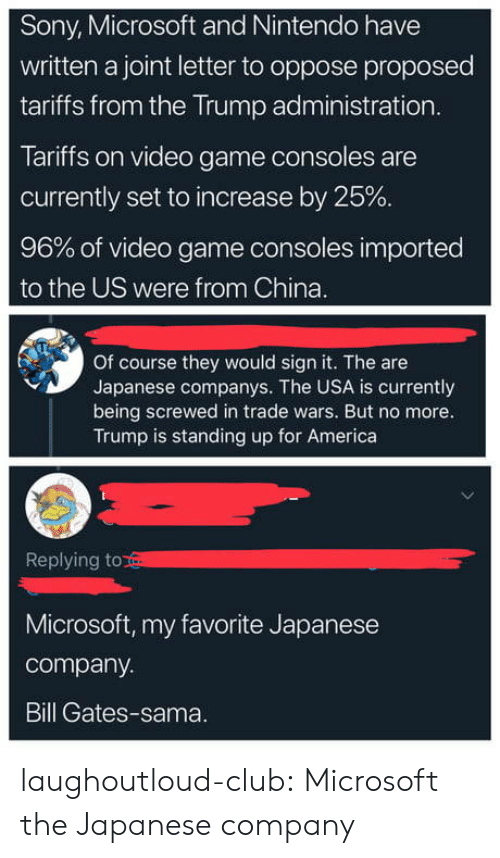 Oppose: Sony, Microsoft and Nintendo have  written a joint letter to oppose proposed  tariffs from the Trump administration  Tariffs on video game consoles are  currently set to increase by 25%  96% of video game consoles imported  to the US were from China.  Of course they would sign it. The are  Japanese companys. The USA is currently  being screwed in trade wars. But no more.  Trump is standing up for America  Replying to  Microsoft, my favorite Japanese  company.  Bill Gates-sama. laughoutloud-club:  Microsoft the Japanese company