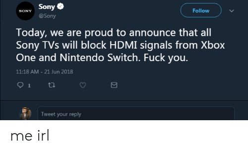 Nintendo, Sony, and Xbox One: Sony  SONY  Follow  @Sony  Today, we are proud to announce that all  Sony TVs will block HDMI signals from Xbox  One and Nintendo Switch. Fuck you.  11:18 AM-21 Jun 2018  Tweet your reply me irl