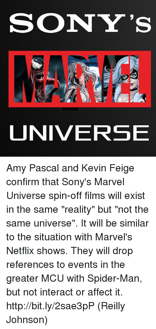 """Man Buts: SONY'S  UNIVERSE Amy Pascal and Kevin Feige confirm that Sony's Marvel Universe spin-off films will exist in the same """"reality"""" but """"not the same universe"""". It will be similar to the situation with Marvel's Netflix shows. They will drop references to events in the greater MCU with Spider-Man, but not interact or affect it. http://bit.ly/2sae3pP  (Reilly Johnson)"""