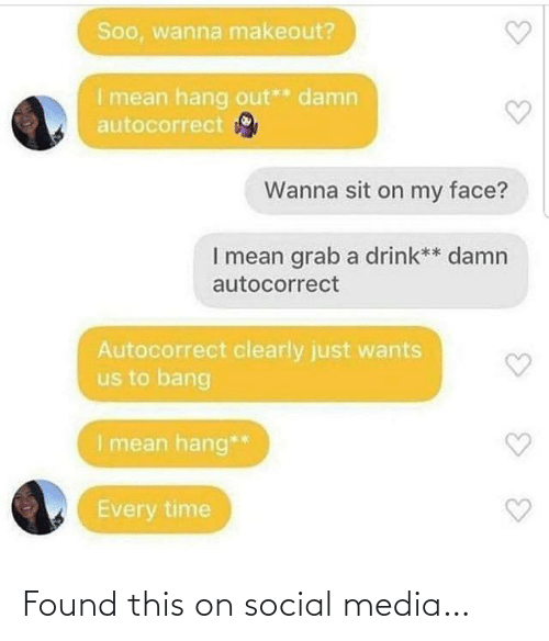 Clearly: Soo, wanna makeout?  I mean hang out** damn  autocorrect  Wanna sit on my face?  I mean grab a drink** damn  autocorrect  Autocorrect clearly just wants  us to bang  I mean hang**  Every time Found this on social media…