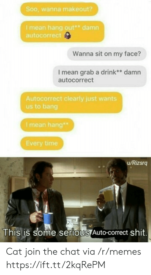Autocorrect, Memes, and Shit: Soo, wanna makeout?  Imean hang out* damn  autocorrect  Wanna sit on my face?  I mean grab a drink** damn  autocorrect  Autocorrect clearly just wants  us to bang  I mean hang  Every time  u/Rizsrg  This is some serious Auto-correct shit. Cat join the chat via /r/memes https://ift.tt/2kqRePM