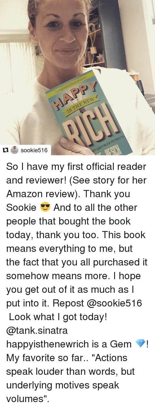 """volumes: sook 516 So I have my first official reader and reviewer! (See story for her Amazon review). Thank you Sookie 😎 And to all the other people that bought the book today, thank you too. This book means everything to me, but the fact that you all purchased it somehow means more. I hope you get out of it as much as I put into it. Repost @sookie516 ・・・ Look what I got today! @tank.sinatra happyisthenewrich is a Gem 💎! My favorite so far.. """"Actions speak louder than words, but underlying motives speak volumes""""."""