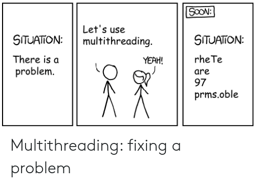 Fixing: SOON:  Let's use  multithreading.  SITUATON  SITUATION:  rhe Te  There is a  YEAH!  problem.  are  97  prms.oble Multithreading: fixing a problem