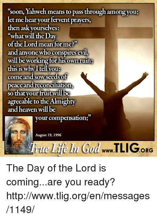 """fervently: 'soon, Yahweh means to pass through amongyou:  let me hear your fervent prayers,  then ask yourselves:  CC  what will the Day  of the Lord mean for me?""""  and anyone who conspires evil,  will be working forhis own ruin  this is why I tell you  come and sow seeds of  peace and reconciliation,  so that your fruit wil be  agreeable to the Almighty  and heaven will be  33  your compensation;  August 19, 1996  www.l  ORG The Day of the Lord is coming...are you ready? http://www.tlig.org/en/messages/1149/"""