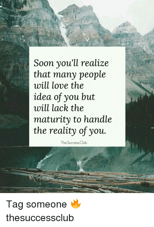 Maturely: Soon you'll realize  that many people  will love the  idea of you but  will lack the  maturity to handle  the reality of you  The Success Club Tag someone 🔥 thesuccessclub