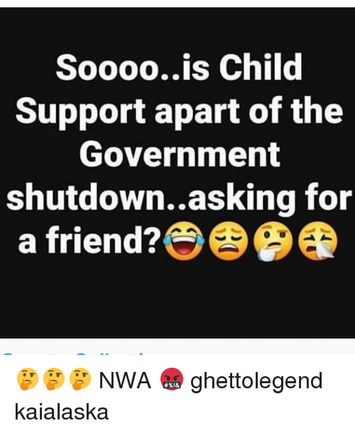 Child Support, Memes, and N.W.A.: Soooo..is Child  Support apart of the  Government  shutdown..asking for  a friend? 🤔🤔🤔 NWA 🤬 ghettolegend kaialaska