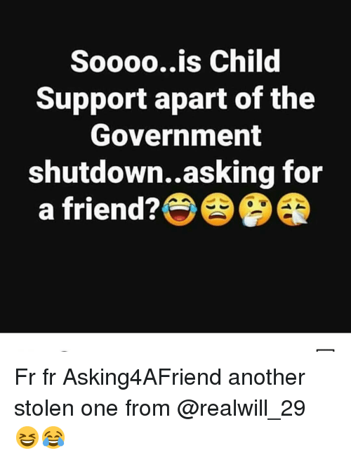 Child Support, Memes, and Government: Soooo..is Child  Support apart of the  Government  shutdown..asking for  a friend? Fr fr Asking4AFriend another stolen one from @realwill_29 😆😂