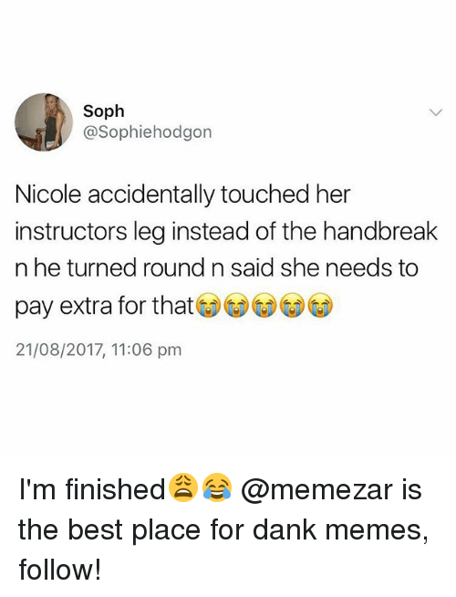 Dank, Memes, and Best: Soph  @Sophiehodgon  Nicole accidentally touched her  instructors leg instead of the handbreak  n he turned round n said she needs to  pay extra for that  21/08/2017, 11:06 pm I'm finished😩😂 @memezar is the best place for dank memes, follow!