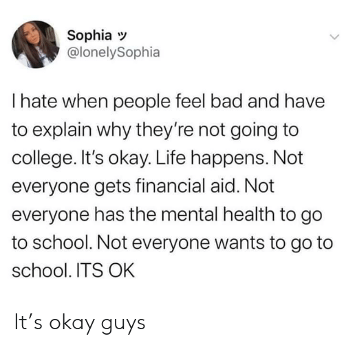 Aid: Sophia  @lonelySophia  I hate when people feel bad and have  to explain why they're not going to  college. It's okay. Life happens. Not  everyone gets financial aid. Not  everyone has the mental health to go  to school. Not everyone wants to go to  school. ITS OK It's okay guys