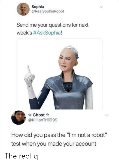 "Im Not A: Sophia  @RealSophiaRobot  Send me your questions for next  week's #AskSophia!  Ghost  @KillianTrill999  How did you pass the ""I'm not a robot""  test when you made your account The real q"