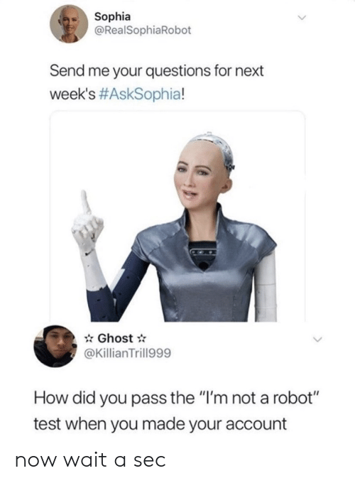 "Im Not A: Sophia  @RealSophiaRobot  Send me your questions for next  week's #AskSophia!  Ghost  @KillianTrill999  How did you pass the ""I'm not a robot""  test when you made your account now wait a sec"