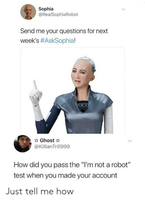 "Im Not A: Sophia  @RealSophiaRobot  Send me your questions for next  week's #AskSophia!  Ghost  @KillianTrill999  How did you pass the ""I'm not a robot""  test when you made your account Just tell me how"