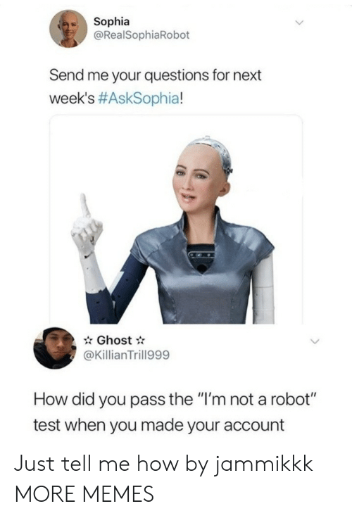 "Im Not A: Sophia  @RealSophiaRobot  Send me your questions for next  week's #AskSophia!  Ghost  @KillianTrill999  How did you pass the ""I'm not a robot""  test when you made your account Just tell me how by jammikkk MORE MEMES"