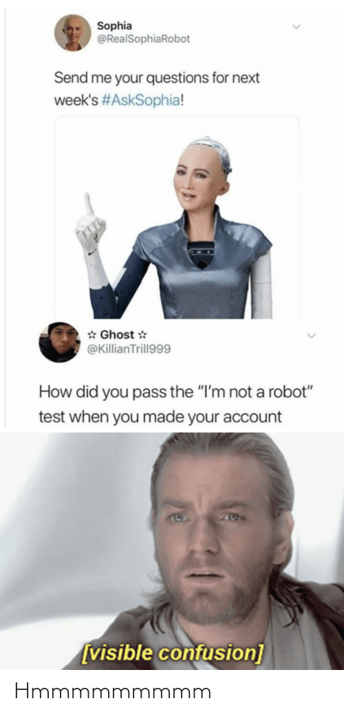"Im Not A: Sophia  @RealSophiaRobot  Send me your questions for next  week's #AskSophia!  * Ghost *  @KillianTrill999  How did you pass the ""I'm not a robot""  test when you made your account  205  [visible confusion] Hmmmmmmmmm"