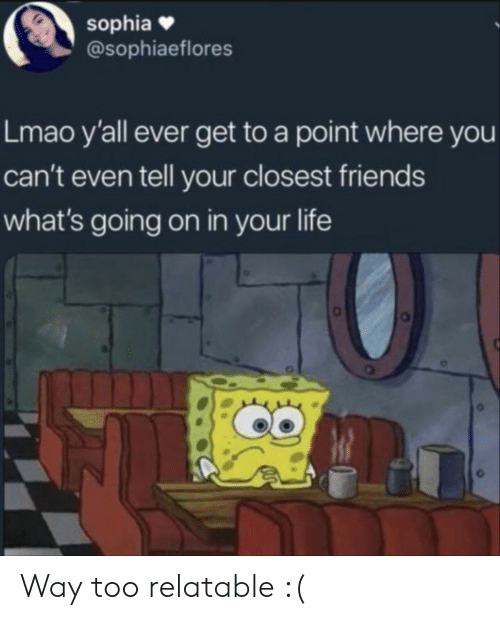 Friends, Life, and Lmao: sophia  @sophiaeflores  Lmao y'all ever get to a point where you  can't even tell your closest friends  what's going on in your life  ее Way too relatable :(